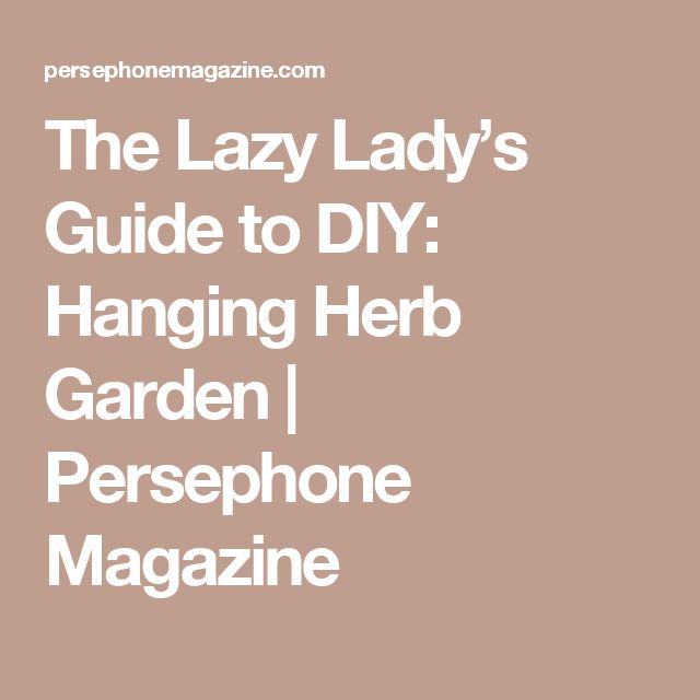 The Lazy Lady's Guide to DIY: Hanging Herb Garden | Persephone Magazine