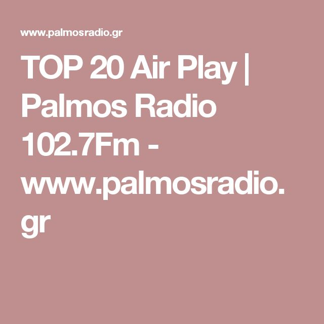 TOP 20 Air Play | Palmos Radio 102.7Fm - www.palmosradio.gr