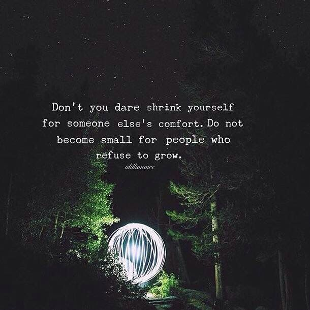 Don't you dare shrink yourself for someone else's comfort. Don't become small for people who refuse to grow.