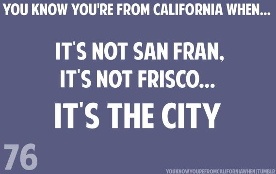 you know your from california when...  it's not san fran.  it's not the frisco...  it's the city    #76