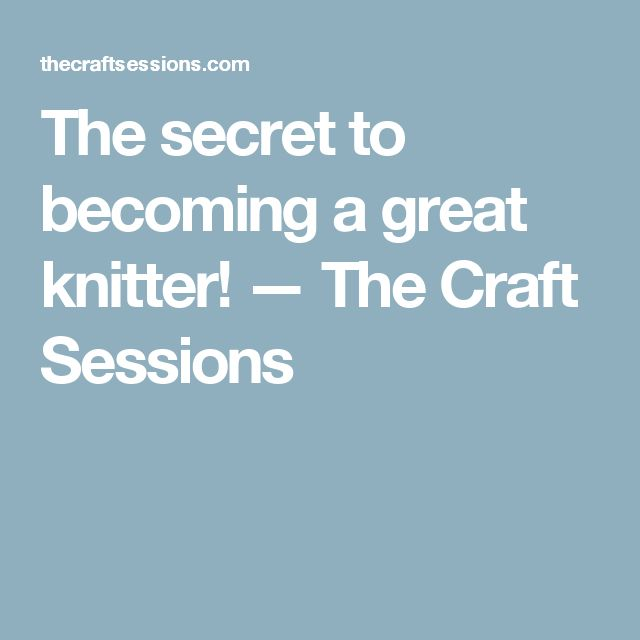 The secret to becoming a great knitter! — The Craft Sessions