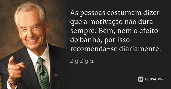 As pessoas costumam dizer que a motivação não dura sempre. Bem, nem o efeito do banho, por isso recomenda-se diariamente.... Frase de Zig Ziglar.