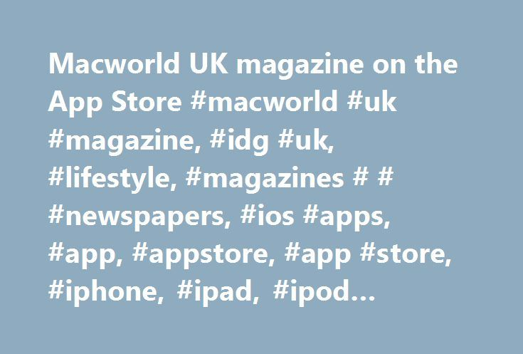 Macworld UK magazine on the App Store #macworld #uk #magazine, #idg #uk, #lifestyle, #magazines # # #newspapers, #ios #apps, #app, #appstore, #app #store, #iphone, #ipad, #ipod #touch, #itouch, #itunes http://germany.remmont.com/macworld-uk-magazine-on-the-app-store-macworld-uk-magazine-idg-uk-lifestyle-magazines-newspapers-ios-apps-app-appstore-app-store-iphone-ipad-ipod-touch-itouch-itune/  # Macworld UK magazine Description Macworld magazine is the world's best-selling Apple magazine…