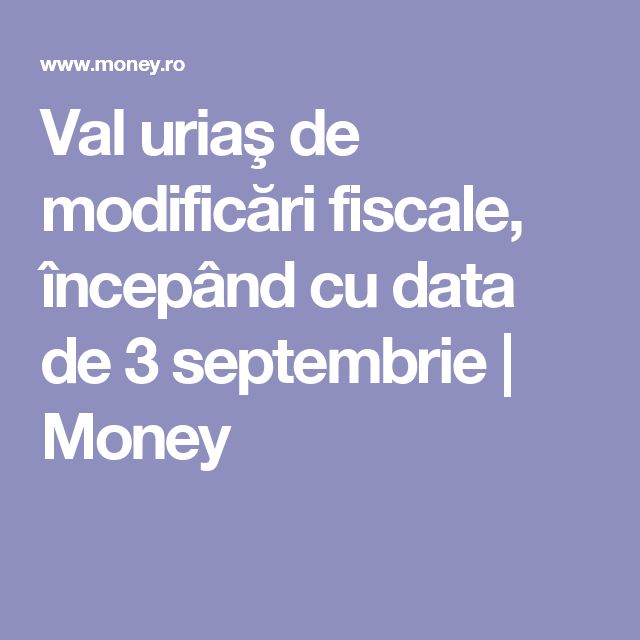 Val uriaş de modificări fiscale, începând cu data de 3 septembrie | Money