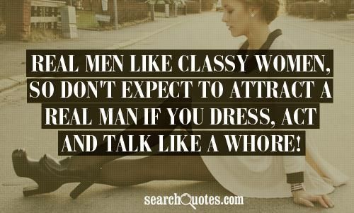 Real men like classy women, so don't expect to attract a real man ...