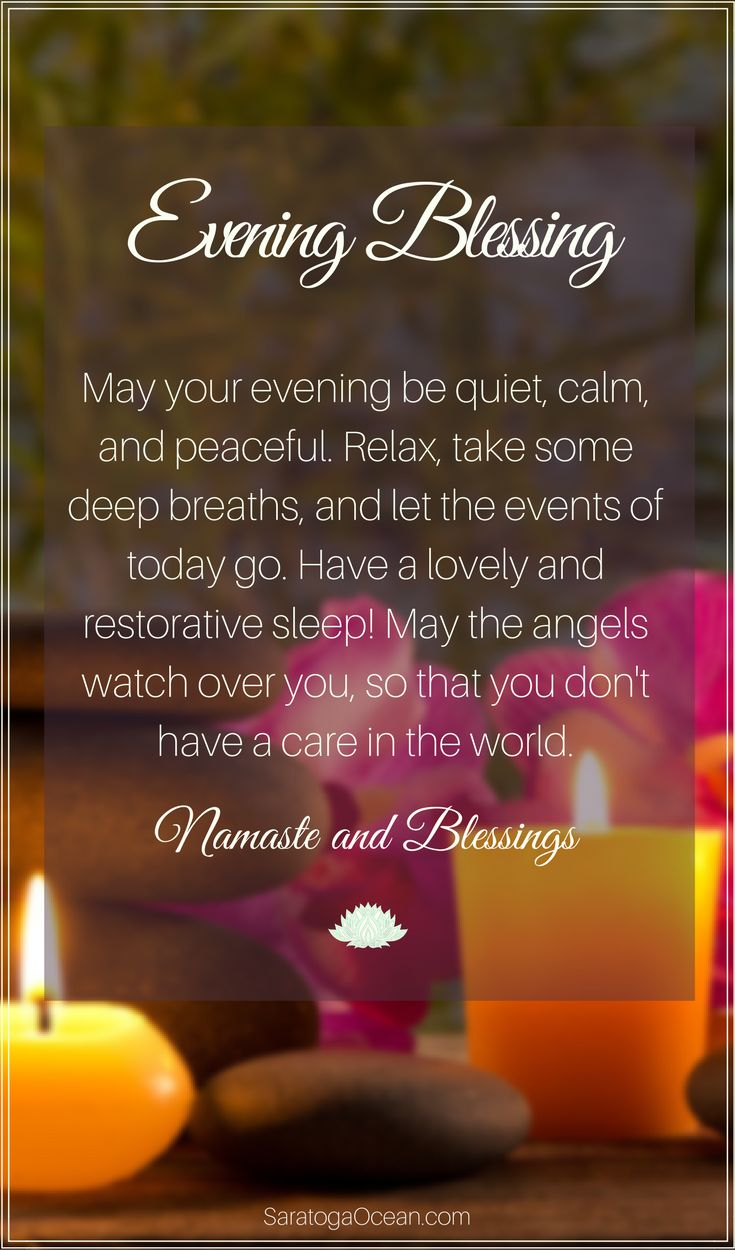 Sending you blessings for a calm, restorative evening and night. May you be free of all cares and worries. Relax and let the day go! Namaste