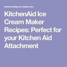 KitchenAid Ice Cream Maker Recipes: Perfect for your Kitchen Aid Attachment