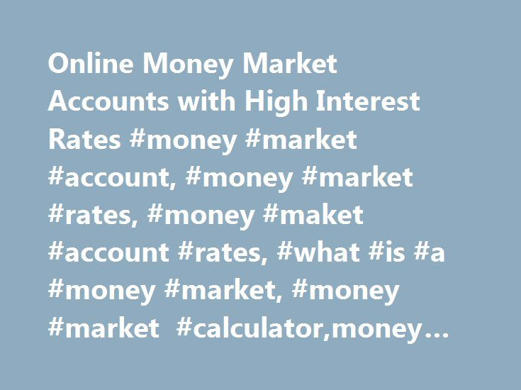 Online Money Market Accounts with High Interest Rates #money #market #account, #money #market #rates, #money #maket #account #rates, #what #is #a #money #market, #money #market #calculator,money #market #account http://riverside.remmont.com/online-money-market-accounts-with-high-interest-rates-money-market-account-money-market-rates-money-maket-account-rates-what-is-a-money-market-money-market-calculatormoney-mark/  # Earn high yields with flexible access to your cash. Annual Percentage…