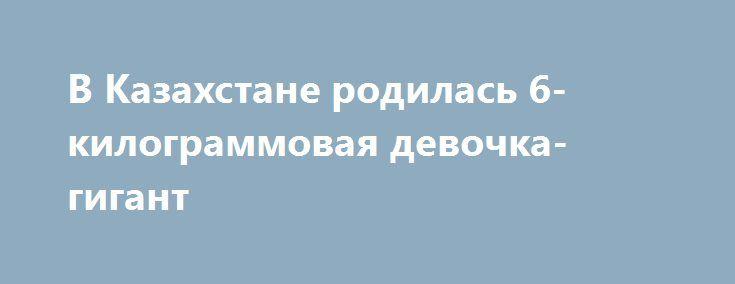 В Казахстане родилась 6-килограммовая девочка-гигант https://apral.ru/2017/07/26/v-kazahstane-rodilas-6-kilogrammovaya-devochka-gigant.html  Согласно информации, опубликованной в СМИ Казахстана, жительница города Тараза родила уникально крупного ребенка. Сообщается, девочка появилась на свет, имея рост — 67 сантиметров и вес – 6,2 килограмма. По словам врачей роддома, где появилась на свет девочка-гигант, 29-летняя мама и новорожденная дочка чувствуют себя отлично. Отмечается, у Алены…