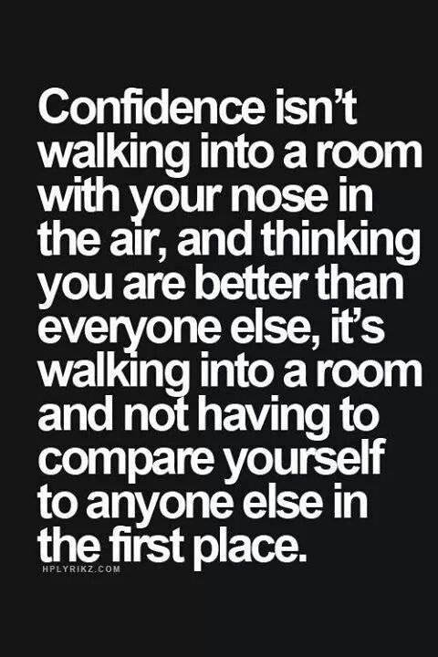 Confidence isnt dealing into a room with your most in the shir and thinking yoy ate better that everyone else its walking into a room abd not having to compete yourself to anyone in the first place.