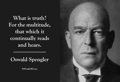 """What is truth? For the multitude, that which it continually reads and hears."" — Oswald Spengler"