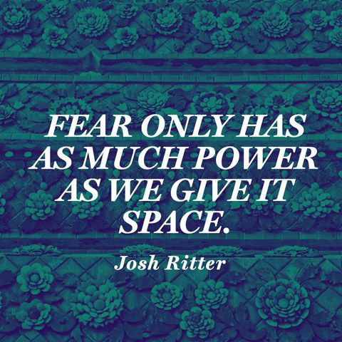 """Fear only has as much power as we give it space."" — Josh Ritter"