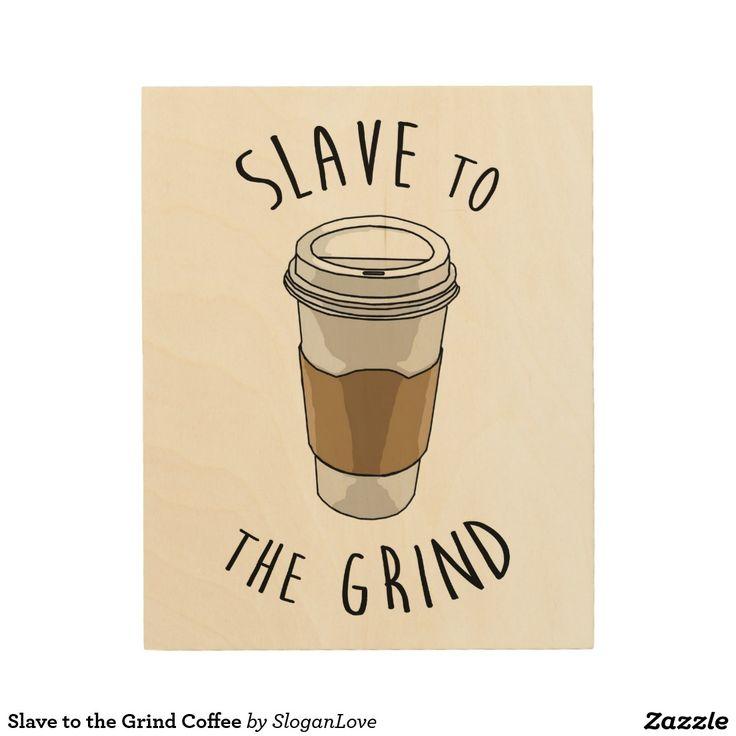 Slave to the Grind Coffee Wood Prints