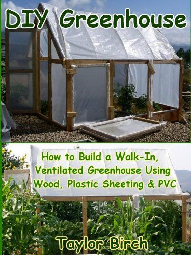 DIY Greenhouse: How to Build a Walk-In, Ventilated Greenhouse Using Wood, Plastic Sheeting and PVC