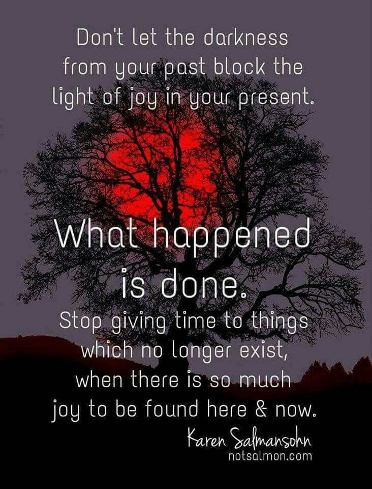 Don't let the darkness from your past block out the light of joy in your present. What happened is done.
