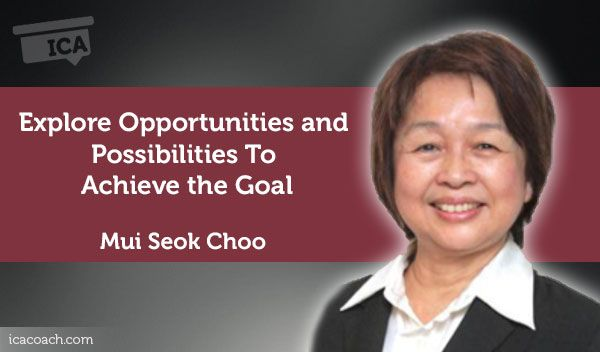 Coaching Case Study: Explore Opportunities and Possibilities To Achieve the Goal  Coaching Case Study By Mui Seok Choo (Career Coach, SINGAPORE)