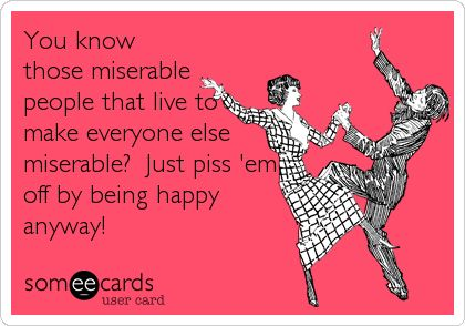 You know those miserable people that live to make everyone else miserable? Just piss 'em off by being happy anyway!