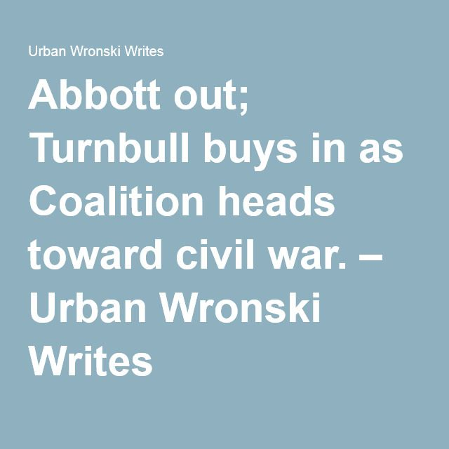 Abbott out; Turnbull buys in as Coalition heads toward civil war. – Urban Wronski Writes
