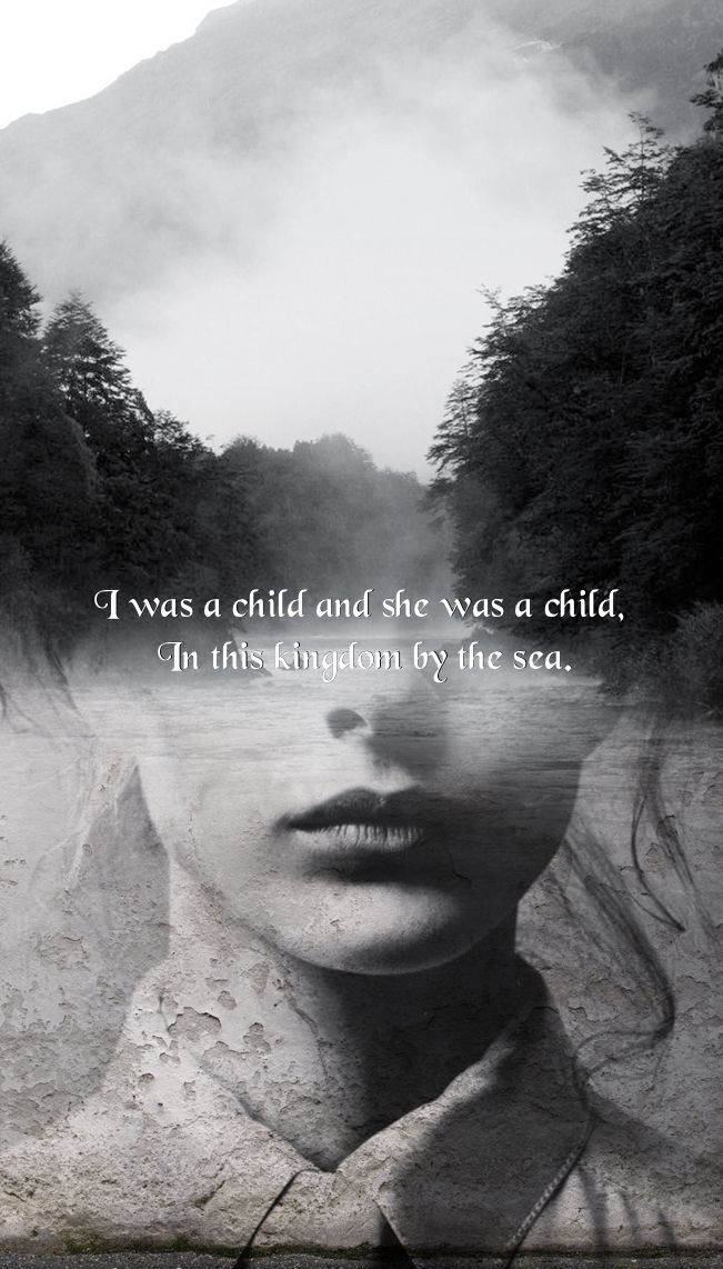 """I was a child and she was a child, in this Kingdom by the sea"" -Annabel Lee, Edgar Allan Poe +"