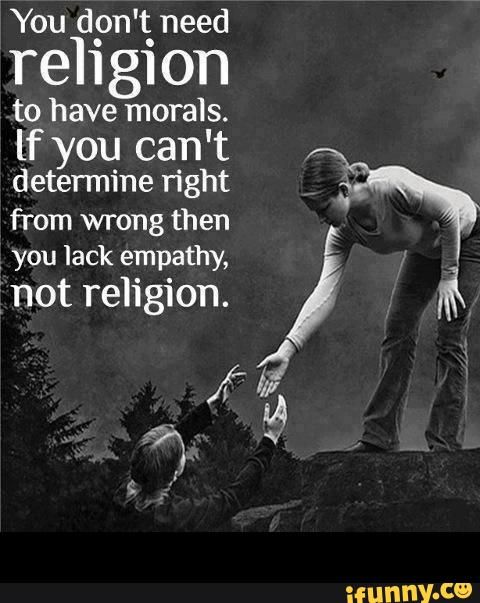 But it's usually the ones without religion or any positive higher power that are the problem. Go figure!