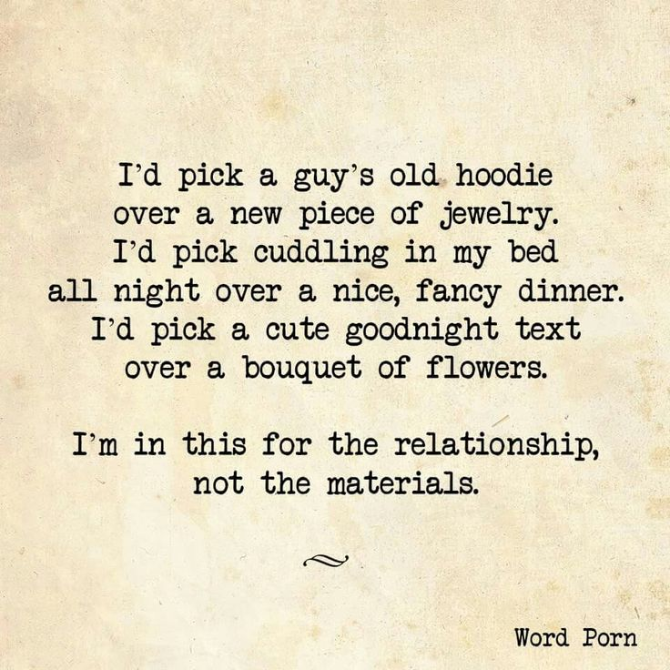 I'd pick a guys old hoodie over a new piece of jewelry. I'd pick cuddling in my bed over a fancy dinner. I'd pick a cute goodnight text over a bouquet of flowers. I'm in it for the relationship, not the materials.