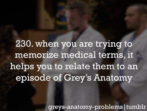 Grey's Anatomy Problems 230. When you are trying to memorize medical terms, it helps you to relate them to an episode of Grey's Anatomy (or ER or House or Private Practice).
