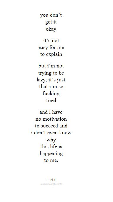 You don't get it okay, it's not easy for me to explain. But I'm not trying to be lazy, it's just that I'm so f*cking tired and I have no motivation to succeed and I don't even know why this life is happening to me.