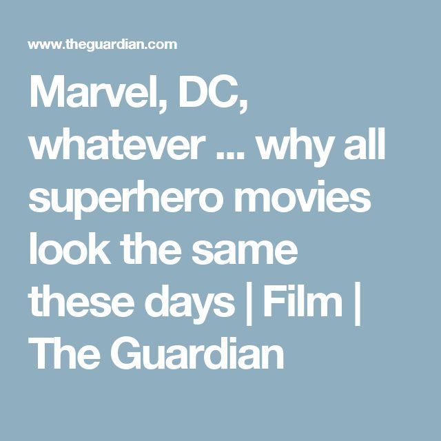 Marvel, DC, whatever ... why all superhero movies look the same these days | Film | The Guardian