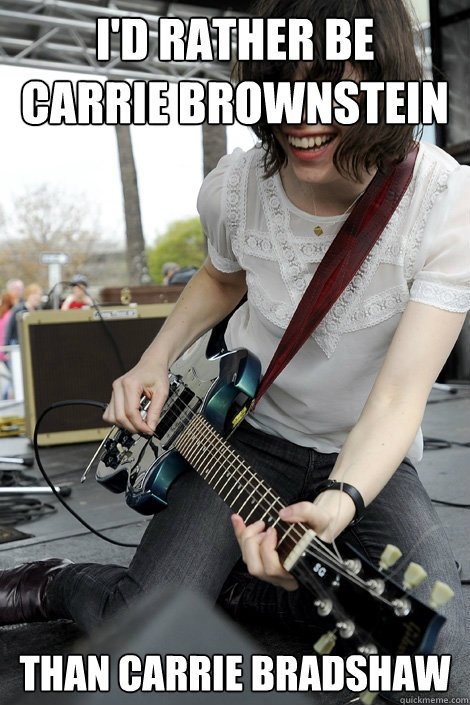 I'd rather be Carrie Brownstein