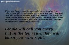 When you first expose the narcissist or sociopath's true colors, they will try to convince everyone you are crazy, and they will probably succeed with most people. The narcissist doesn't want people to hear you telling the truth about them, so they work to discredit you. But...predators don't change and their true colors WILL come out.  People will call you crazy... but in the long run, they will learn you were right.