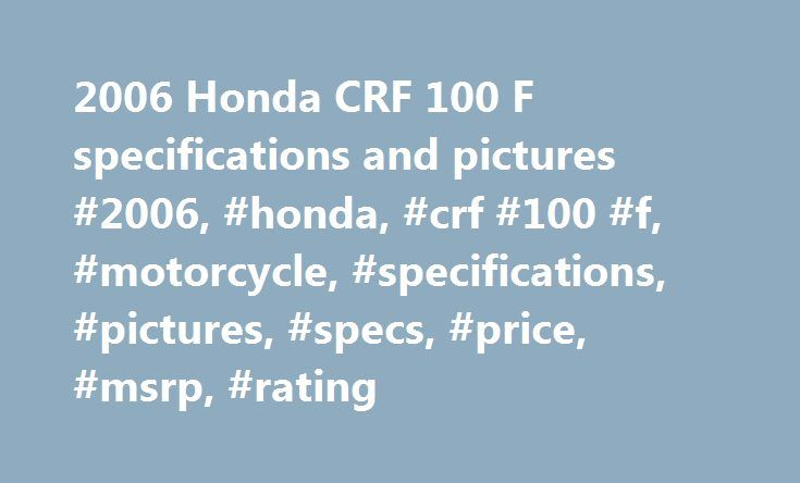 2006 Honda CRF 100 F specifications and pictures #2006, #honda, #crf #100 #f, #motorcycle, #specifications, #pictures, #specs, #price, #msrp, #rating http://massachusetts.remmont.com/2006-honda-crf-100-f-specifications-and-pictures-2006-honda-crf-100-f-motorcycle-specifications-pictures-specs-price-msrp-rating/  # Honda CRF 100 F 2006 Get estimated US insurance cost with a quote from Allstate Motorcycle Insurance. Chaparral provides online schematics & OEM parts for the US. Motorcycle…
