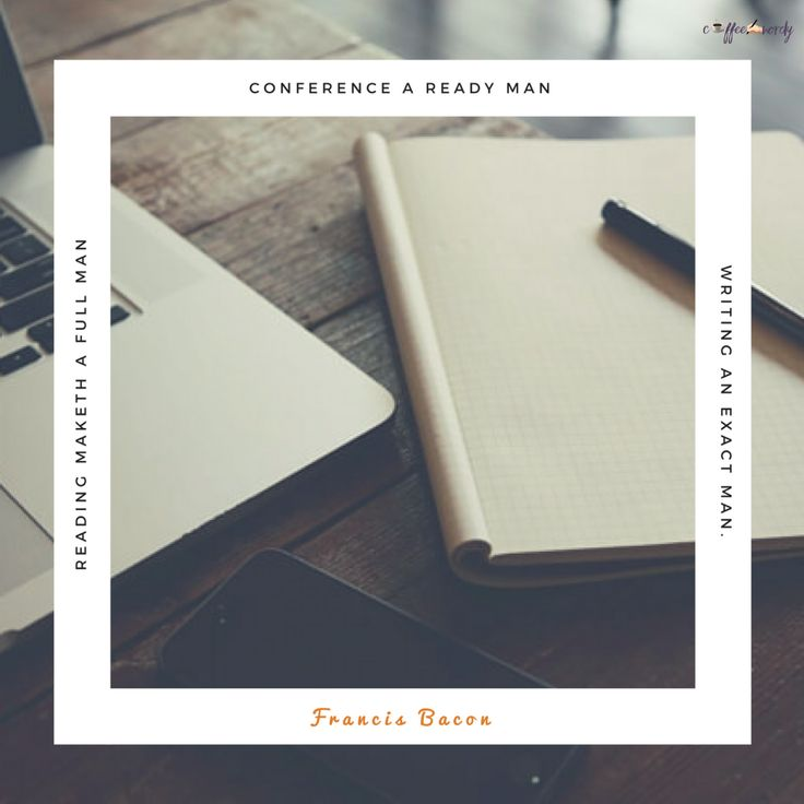 Reading maketh a full man; conference a ready man; and writing an exact man. -Francis Bacon