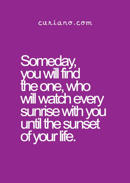 Someday, you will find the one, who will watch every sunrise with you until the sunset of your life.