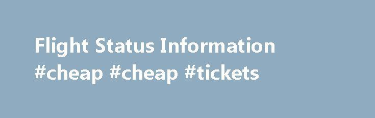 Flight Status Information #cheap #cheap #tickets http://cheap.remmont.com/flight-status-information-cheap-cheap-tickets/  #discount flight # Flight Status Information About the Flight Status Application FlightStats collects information from a large number of sources (governments, airlines, airports, reservation systems, and others) and presents an intuitive display of the data we compile. Registered users can explore details collected from the data sources. For more information, see an…