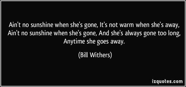 Ain't no sunshine when she's gone, It's not warm when she's away, Ain't no sunshine when she's gone, And she's always gone too long, Anytime she goes away. (Bill Withers)