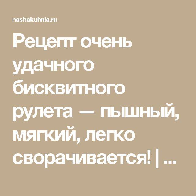 Рецепт очень удачного бисквитного рулета — пышный, мягкий, легко сворачивается! | NashaKuhnia.Ru