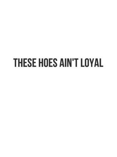 THESE HOES AINT LOYAL