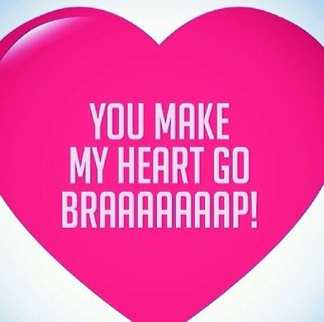My Boyfriend Defiantly Can Make My Heart Go Braaaaap