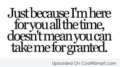 Just because I'm here for you all the time, doesn't mean you can take me for granted. #quotes