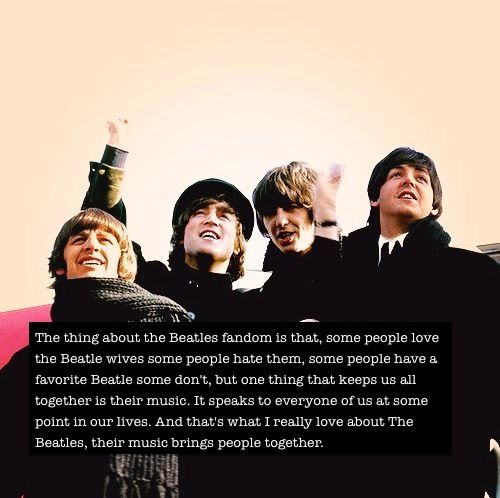 The thing about The Beatles fandom is that, some people love The Beatles wives some people hate them, some people have a favorite Beatle some don't, but one thing that keeps us all together is their music. It speaks to everyone of us at some point in our lives. And that's what I really love about The Beatles, their music brings people together. :)
