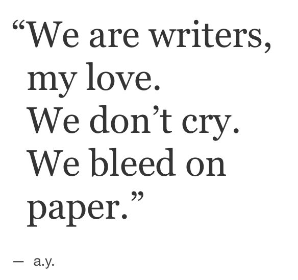 """We are writers, my love. We don't cry. We bleed on paper."" - a.y."