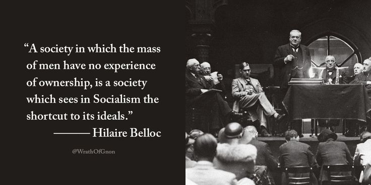 """""""A society in which the mass of men have no experience of ownership, is a society which sees in Socialism the shortcut to its ideals.""""  — Hilaire Belloc"""