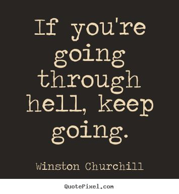 If you're going through hell keep going.