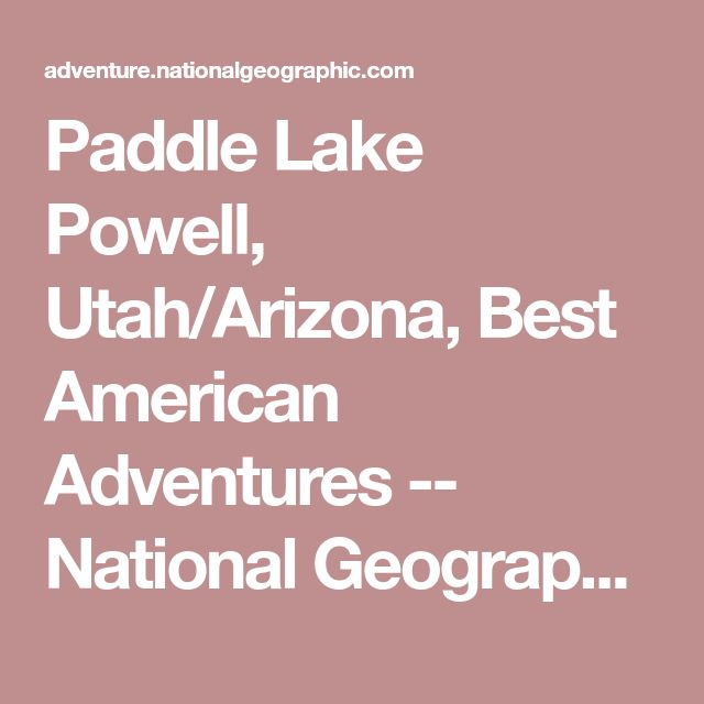 Paddle Lake Powell, Utah/Arizona, Best American Adventures -- National Geographic