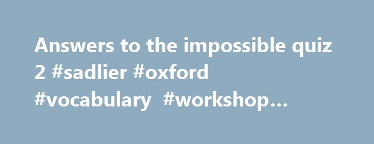 Answers to the impossible quiz 2 #sadlier #oxford #vocabulary #workshop #answers #level #f http://health.nef2.com/answers-to-the-impossible-quiz-2-sadlier-oxford-vocabulary-workshop-answers-level-f/  #answers to the impossible quiz 2 # Best answer: First, may I thank you, and also congratulate you for posting such an amazing, and appropriate question. You ve certainly generated a huge response. One thing I ve noticed that I find both interesting and disturbing in many of the answers is the…