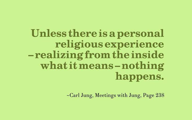 Unless there is a personal religious experience – realizing from the inside what it means – nothing happens. ~Carl Jung, Meetings with Jung, Page 238