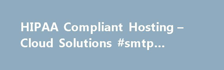 HIPAA Compliant Hosting – Cloud Solutions #smtp #hosting http://vds.remmont.com/hipaa-compliant-hosting-cloud-solutions-smtp-hosting/  #hipaa compliant hosting # HIPAA Compliant Hosting Cloud Solutions Datapipe's HIPAA-compliant infrastructure and management services solve the complexity and ongoing effort of HIPAA compliance for healthcare organizations and solution providers. For organization in the Healthcare industry, the Health Insurance Portability and Accountability Act (HIPAA) has…