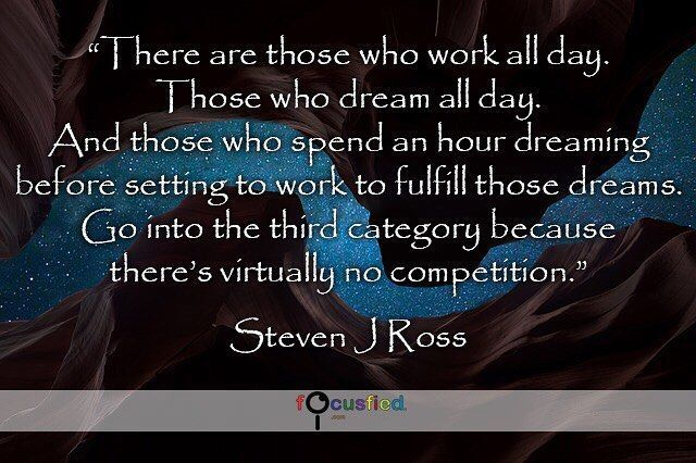 There are those who work all day. Those who dream all day. And those who spend an hour dreaming before setting to work to fulfill those dreams. Go into the third category because theres virtually no competition. #Quotes #Positivity https://www.focusfied.com