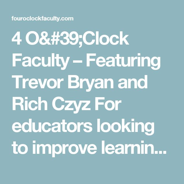 4 O'Clock Faculty – Featuring Trevor Bryan and Rich Czyz                                                                                                                   For educators looking to improve learning for themselves and their students