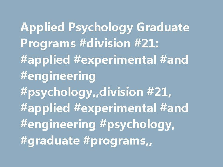 Applied Psychology Graduate Programs #division #21: #applied #experimental #and #engineering #psychology,,division #21, #applied #experimental #and #engineering #psychology, #graduate #programs,, http://papua-new-guinea.remmont.com/applied-psychology-graduate-programs-division-21-applied-experimental-and-engineering-psychologydivision-21-applied-experimental-and-engineering-psychology-graduate-programs/  # Graduate Programs Does the thought of using psychological principles to make life…